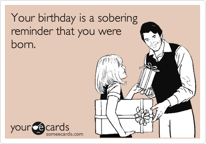 Your birthday is a sobering reminder that you were born.