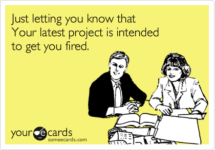 Just letting you know that  Your latest project is intended to get you fired.
