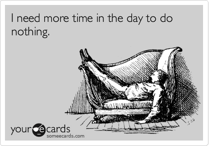 I need more time in the day to do nothing.
