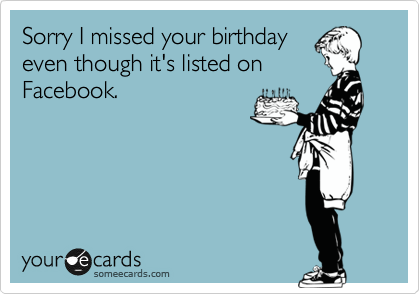 Sorry I missed your birthday even though it's listed on Facebook.