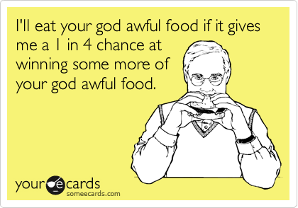 I'll eat your god awful food if it gives me a 1 in 4 chance at winning some more of your god awful food.