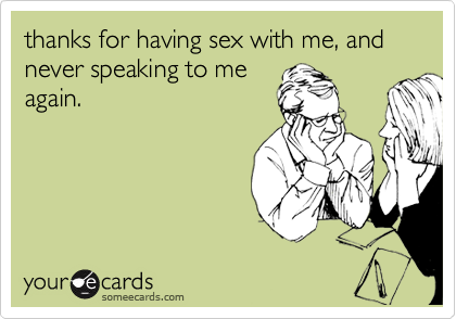 thanks for having sex with me, and never speaking to me again.