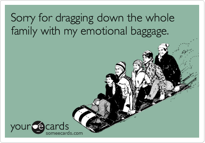 Sorry for dragging down the whole family with my emotional baggage.