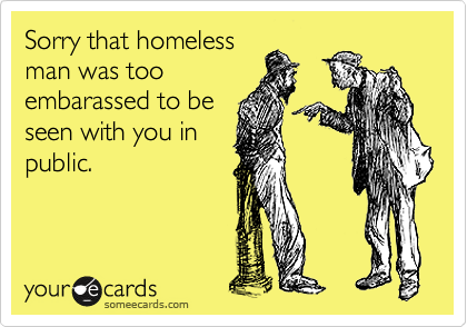 Sorry that homeless man was too embarassed to be seen with you in public.
