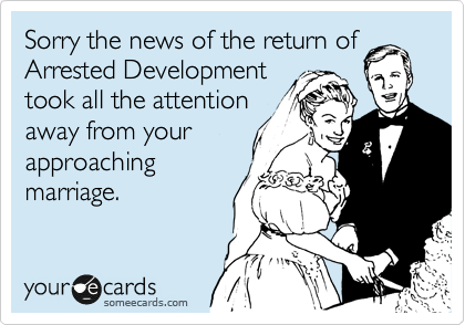 Sorry the news of the return of Arrested Development took all the attention away from your approaching marriage.