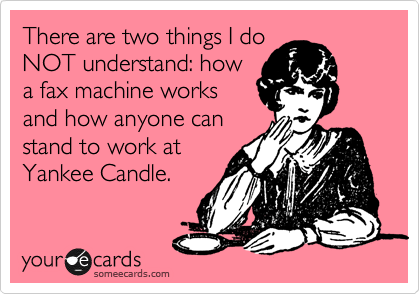 There are two things I do NOT understand: how a fax machine works and how anyone can stand to work at Yankee Candle.