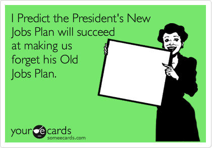 I Predict the President's New Jobs Plan will succeed at making us  forget his Old Jobs Plan.