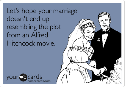 Let's hope your marriage doesn't end up resembling the plot from an Alfred Hitchcock movie.