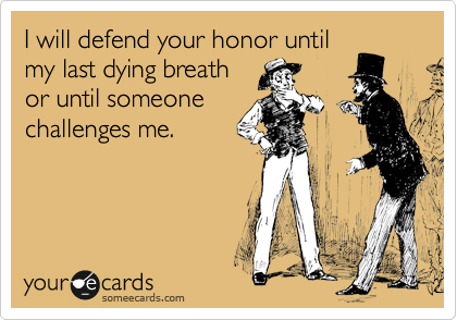 I will defend your honor until my last dying breath or until someone challenges me.