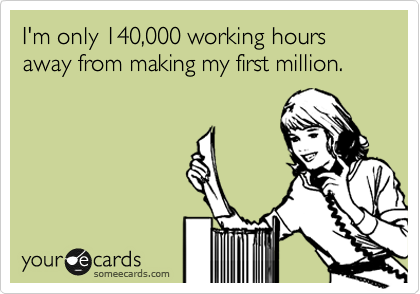 I'm only 140,000 working hours away from making my first million.