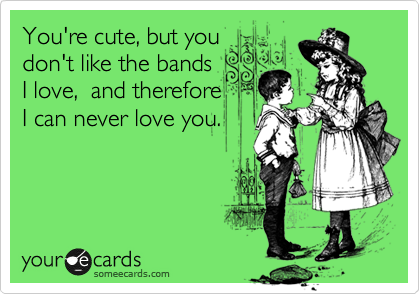 You're cute, but you don't like the bands I love,  and therefore I can never love you.