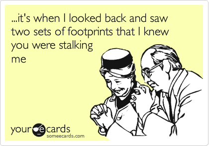 ...it's when I looked back and saw two sets of footprints that I knew you were stalking me