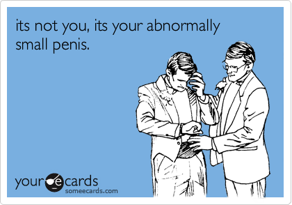 its not you, its your abnormally small penis.