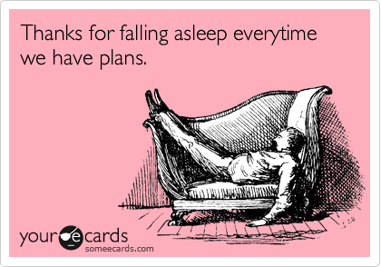 Thanks for falling asleep everytime we have plans.