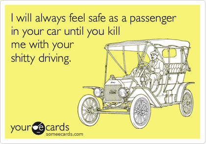 I will always feel safe as a passenger in your car until you kill me with your shitty driving.