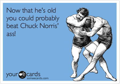 Now that he's old  you could probably beat Chuck Norris' ass!