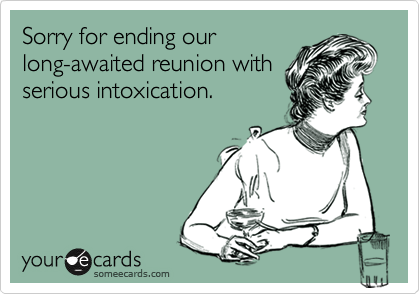 Sorry for ending our long-awaited reunion with serious intoxication.