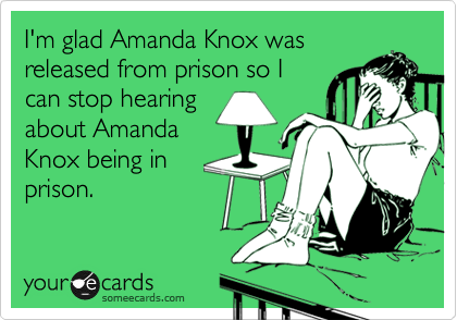 I'm glad Amanda Knox was released from prison so I can stop hearing about Amanda Knox being in prison.