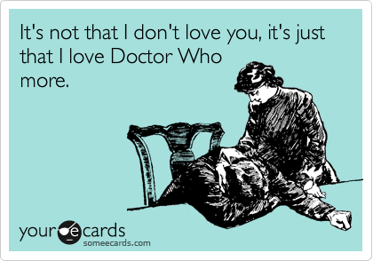 It's not that I don't love you, it's just that I love Doctor Who more.