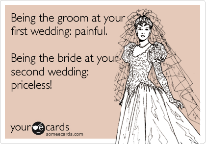Being the groom at your first wedding: painful.  Being the bride at your second wedding: priceless!