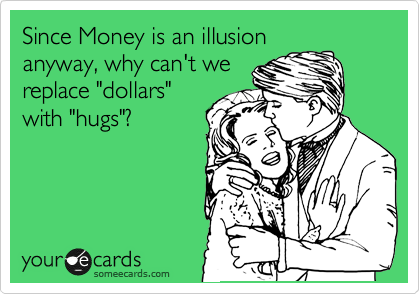 """Since Money is an illusion anyway, why can't we replace """"dollars"""" with """"hugs""""?"""