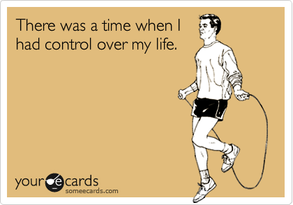 There was a time when I had control over my life.