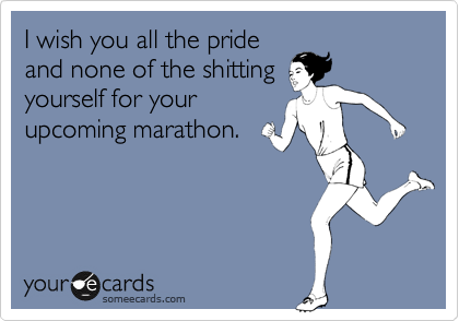 I wish you all the pride and none of the shitting yourself for your upcoming marathon.