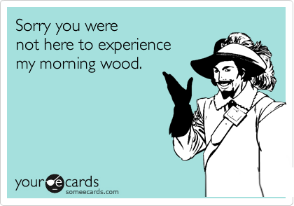 Sorry you were not here to experience my morning wood.