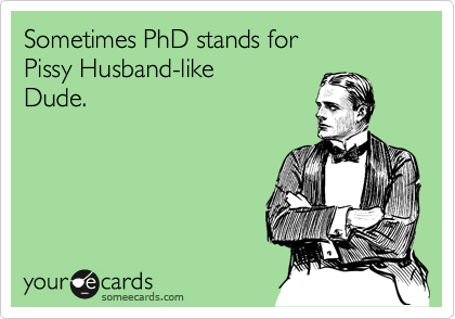 Sometimes PhD stands for Pissy Husband-like Dude.