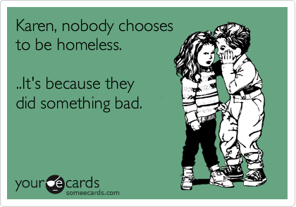 Karen, nobody chooses  to be homeless.   ..It's because they did something bad.