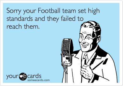 Sorry your Football team set high standards and they failed to reach them.