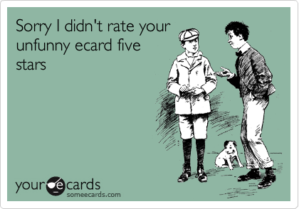 Sorry I didn't rate your unfunny ecard five stars