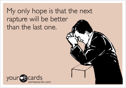 My only hope is that the next rapture will be better than the last one.