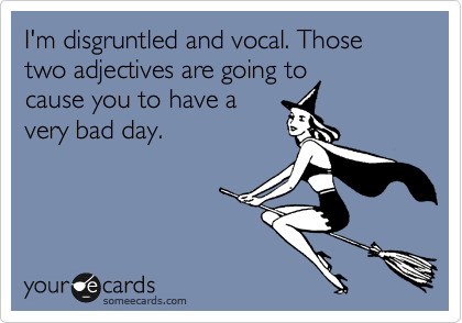 I'm disgruntled and vocal. Those two adjectives are going to cause you to have a very bad day.