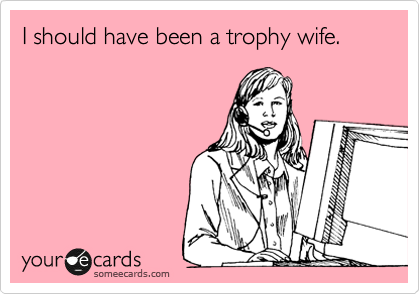 I should have been a trophy wife.