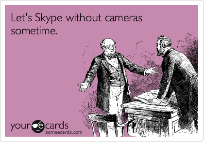 Let's Skype without cameras sometime.