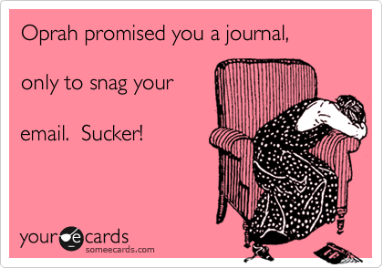 Oprah promised you a journal,  only to snag your  email.  Sucker!