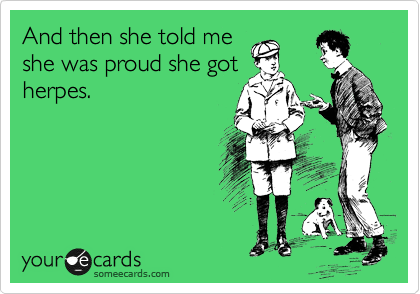 And then she told me she was proud she got herpes.