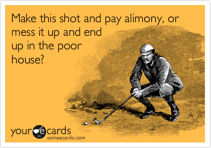 Make this shot and pay alimony, or mess it up and end up in the poor  house?
