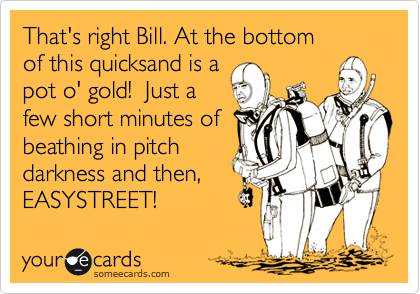 That's right Bill. At the bottom of this quicksand is a pot o' gold!  Just a  few short minutes of beathing in pitch darkness and then, EASYSTREET!
