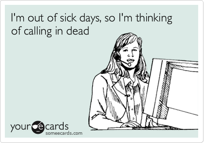 I'm out of sick days, so I'm thinking of calling in dead