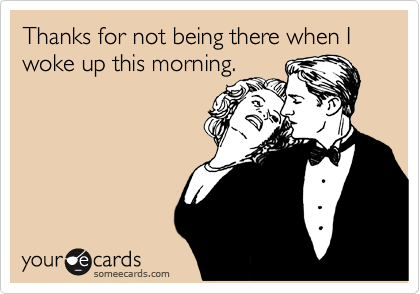 Thanks for not being there when I woke up this morning.