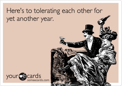 Here's to tolerating each other for yet another year.