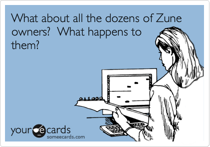 What about all the dozens of Zune owners?  What happens to them?