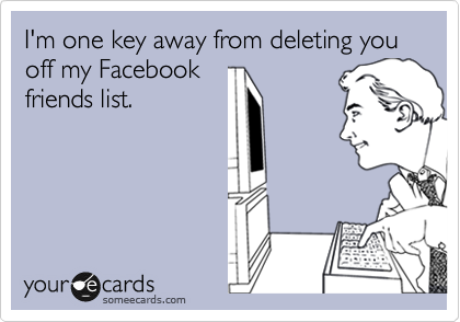I'm one key away from deleting you off my Facebook friends list.