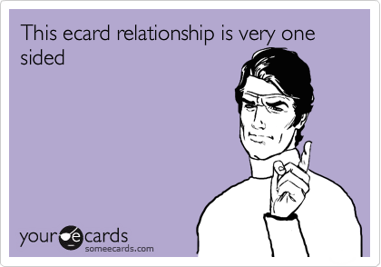 This ecard relationship is very one sided