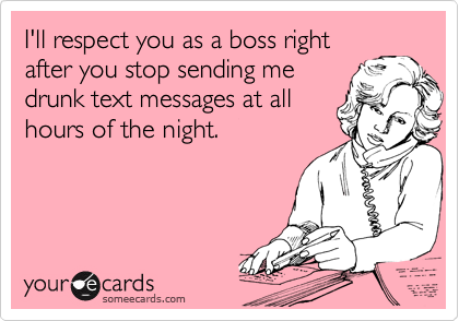 I'll respect you as a boss right after you stop sending me drunk text messages at all hours of the night.