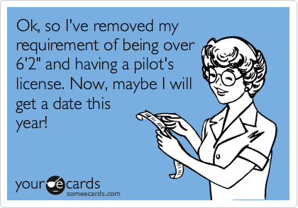 """Ok, so I've removed my requirement of being over 6'2"""" and having a pilot's license. Now, maybe I will get a date this year!"""