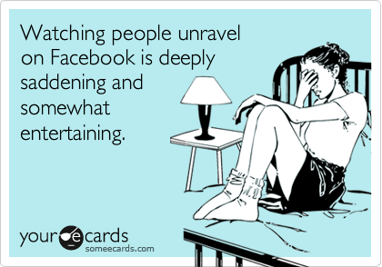 Watching people unravel on Facebook is deeply  saddening and somewhat entertaining.