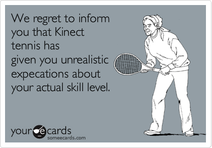 We regret to inform you that Kinect tennis has given you unrealistic expecations about your actual skill level.